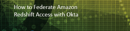 How to Federate Amazon Redshift Access with Okta